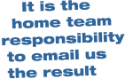 It is the    home team responsibility  to email us  the result